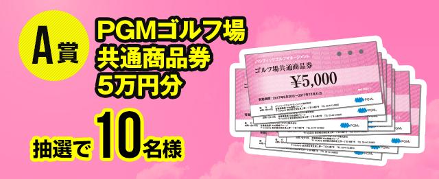 A賞:PGMゴルフ場共通商品券5万円分(抽選で10名様)