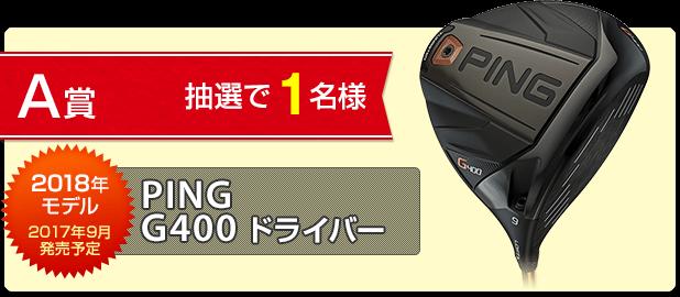A賞:PING G400ドライバーを抽選で1名様にプレゼント!