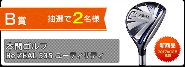B賞:本間ゴルフ Be ZEAL 535 ユーティリティを抽選で2名様にプレゼント!