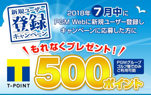 新規ユーザー登録キャンペーン 2018年7月中にPGM Webに新規ユーザー登録をした方にもれなくPGMグループゴルフ場でのみ使える期間固定Tポイント500ポイントをプレゼント!