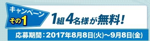 Wキャンペーン~その1:抽選で合計10組様に1組4名様全員無料!応募期間:2017年8月8日(火)~9月8日(金)