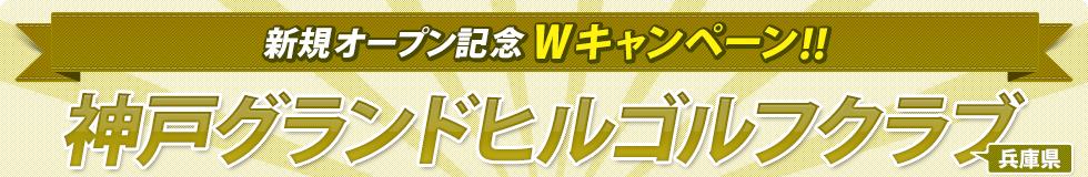 神戸グランドヒルゴルフクラブ(兵庫県) 新規オープン記念Wキャンペーン!!