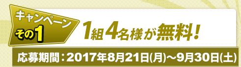 Wキャンペーン~その1:抽選で合計10組様に1組4名様が無料!応募期間:2017年8月21日(月)~9月30日(土)