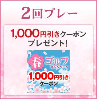 2回プレー:1,000円引きクーポンをプレゼント!