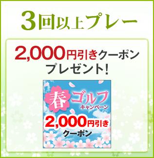 3回プレー:2,000円引きクーポンをプレゼント!