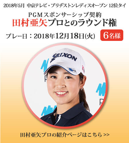 A賞 PGMスポンサーシップ契約 田村亜矢プロとのラウンド権 6名様 プレー日:2018年12月18日(火)