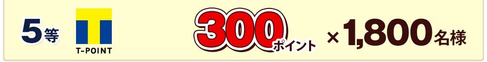 5等 300ポイント×1,800名様
