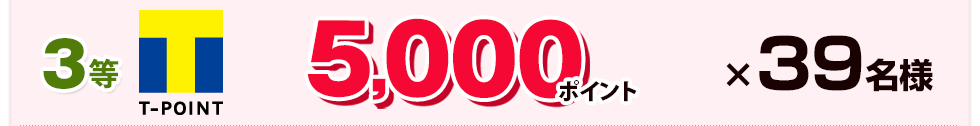 3等:Tポイント 5,000ポイント×39名様