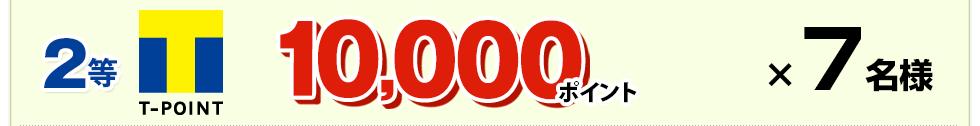 2等:Tポイント 10,000ポイント×7名様